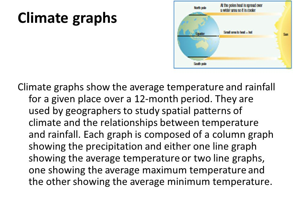 Climate graphs Climate graphs show the average temperature and rainfall for a given place over a 12-month period. They are used by geographers to stud