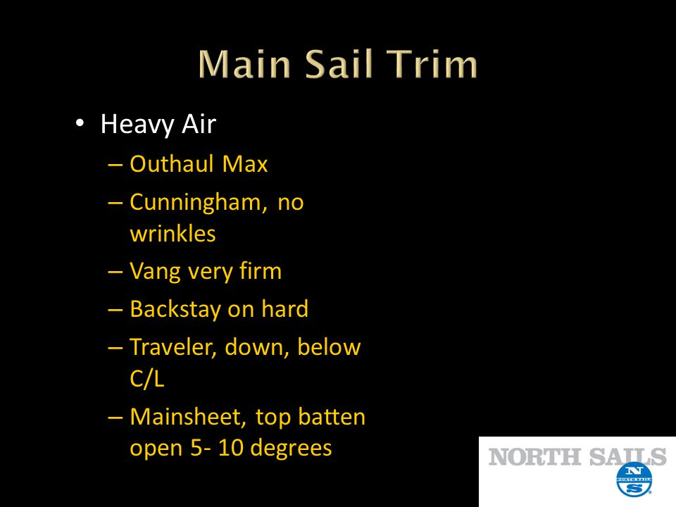 Heavy Air – Outhaul Max – Cunningham, no wrinkles – Vang very firm – Backstay on hard – Traveler, down, below C/L – Mainsheet, top batten open 5- 10 d
