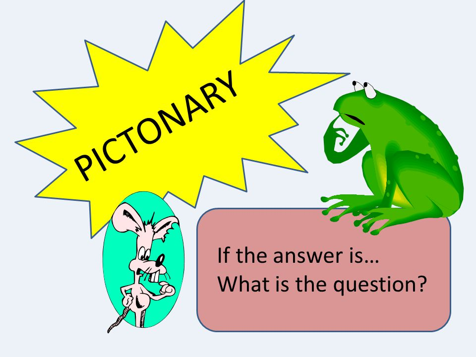 PICTONARY If the answer is… What is the question?