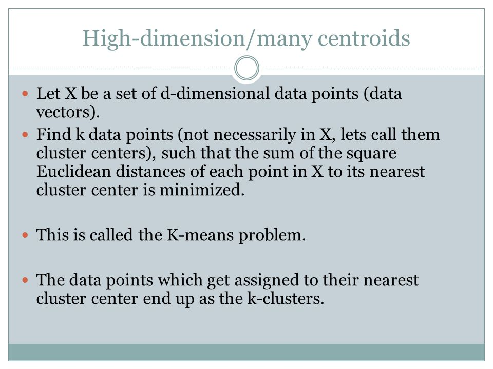 K-means algorithm Let C = initial k cluster centroids (often selected randomly) Mark C as unstable While Assign all data points to their nearest centroid in C.