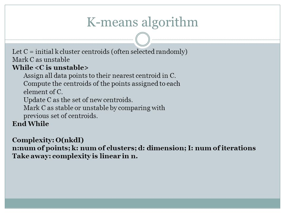 K-means algorithm Let C = initial k cluster centroids (often selected randomly) Mark C as unstable While Assign all data points to their nearest centr