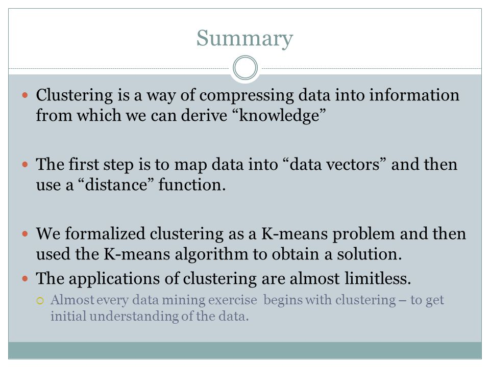 Summary Clustering is a way of compressing data into information from which we can derive knowledge The first step is to map data into data vectors an