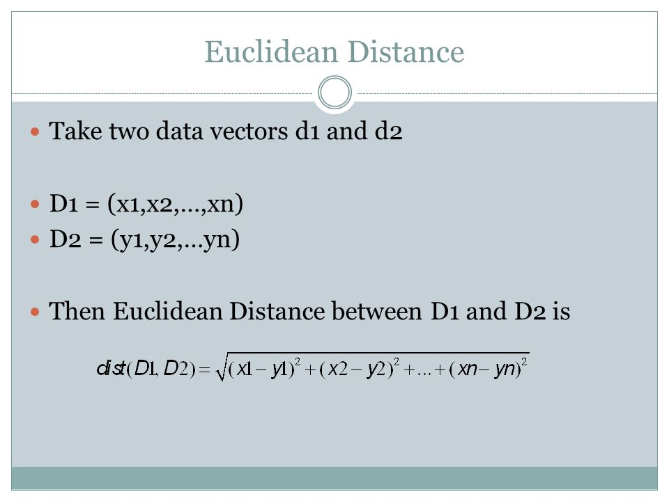 Euclidean Distance Take two data vectors d1 and d2 D1 = (x1,x2,…,xn) D2 = (y1,y2,…yn) Then Euclidean Distance between D1 and D2 is