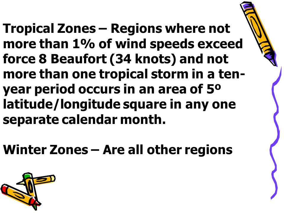 Tropical Zones – Regions where not more than 1% of wind speeds exceed force 8 Beaufort (34 knots) and not more than one tropical storm in a ten- year