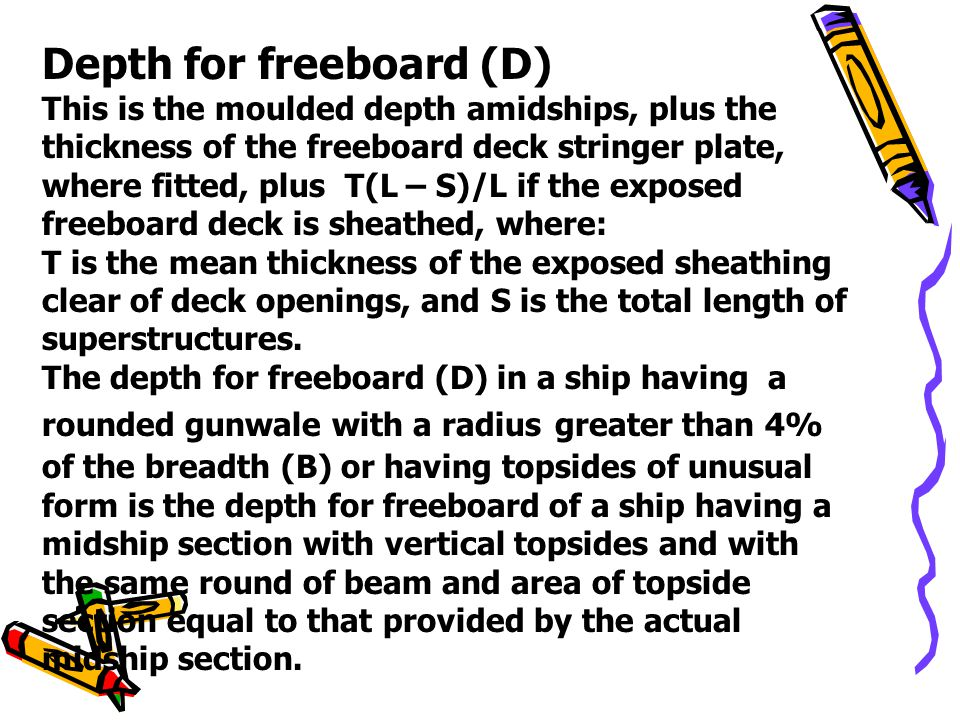 Depth for freeboard (D) This is the moulded depth amidships, plus the thickness of the freeboard deck stringer plate, where fitted, plus T(L – S)/L if
