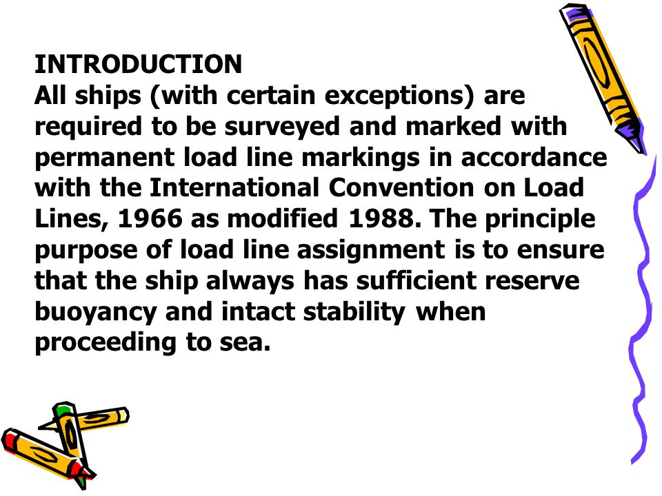 INTRODUCTION All ships (with certain exceptions) are required to be surveyed and marked with permanent load line markings in accordance with the Inter