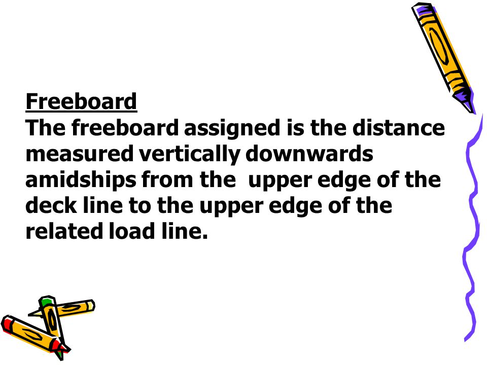 Freeboard The freeboard assigned is the distance measured vertically downwards amidships from the upper edge of the deck line to the upper edge of the