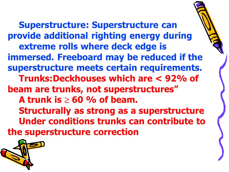Superstructure: Superstructure can provide additional righting energy during extreme rolls where deck edge is immersed. Freeboard may be reduced if th
