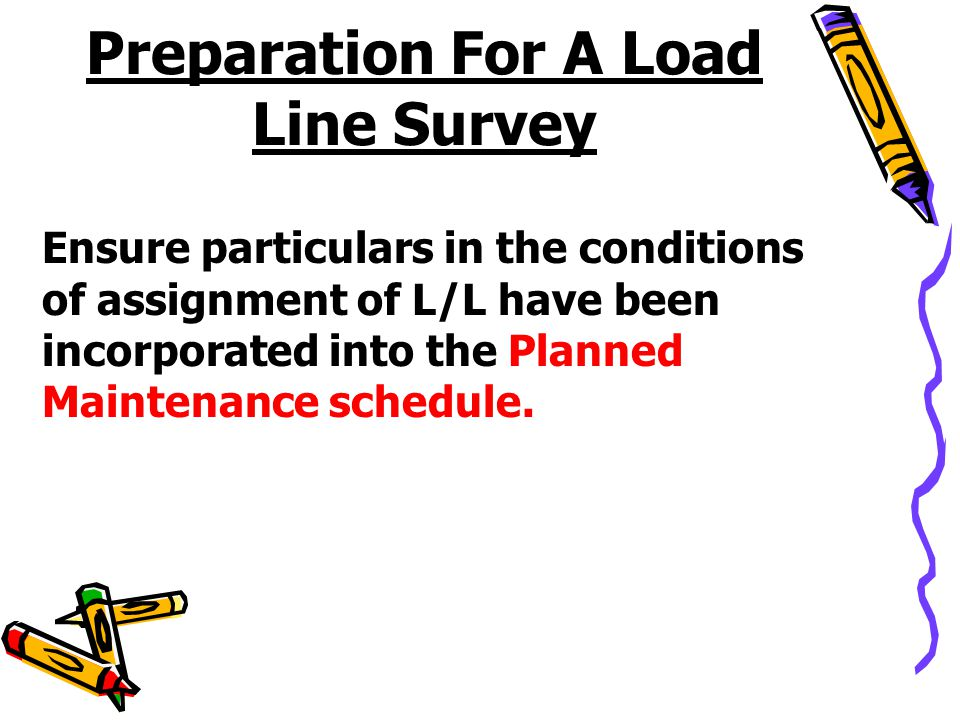Preparation For A Load Line Survey Ensure particulars in the conditions of assignment of L/L have been incorporated into the Planned Maintenance sched