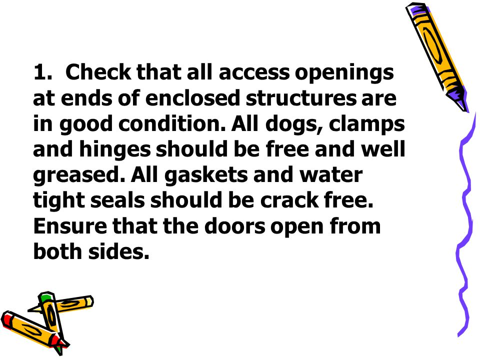 1. Check that all access openings at ends of enclosed structures are in good condition. All dogs, clamps and hinges should be free and well greased. A