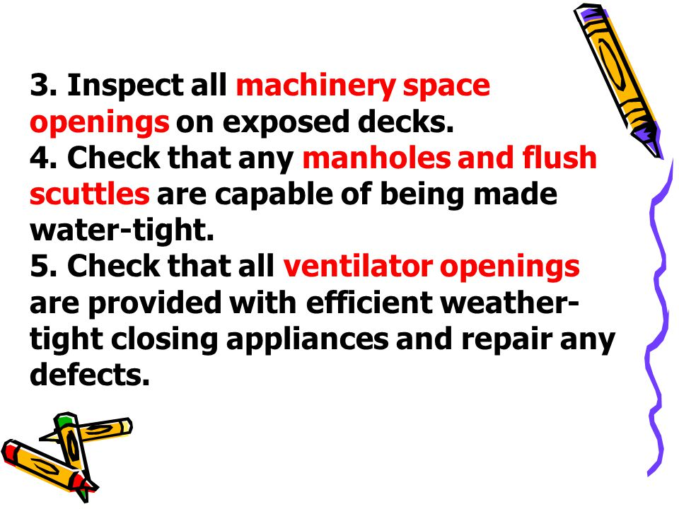 3. Inspect all machinery space openings on exposed decks. 4. Check that any manholes and flush scuttles are capable of being made water-tight. 5. Chec