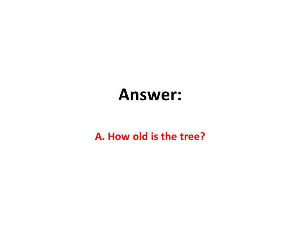 Answer: A. How old is the tree?
