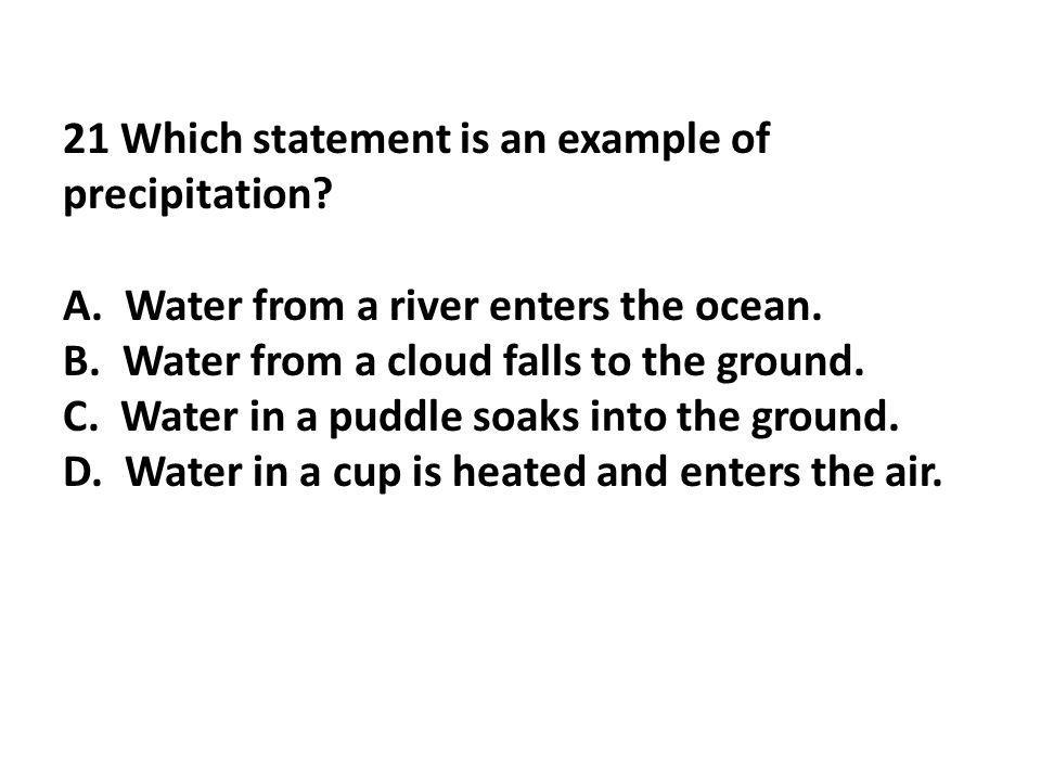 21 Which statement is an example of precipitation? A. Water from a river enters the ocean. B. Water from a cloud falls to the ground. C. Water in a pu