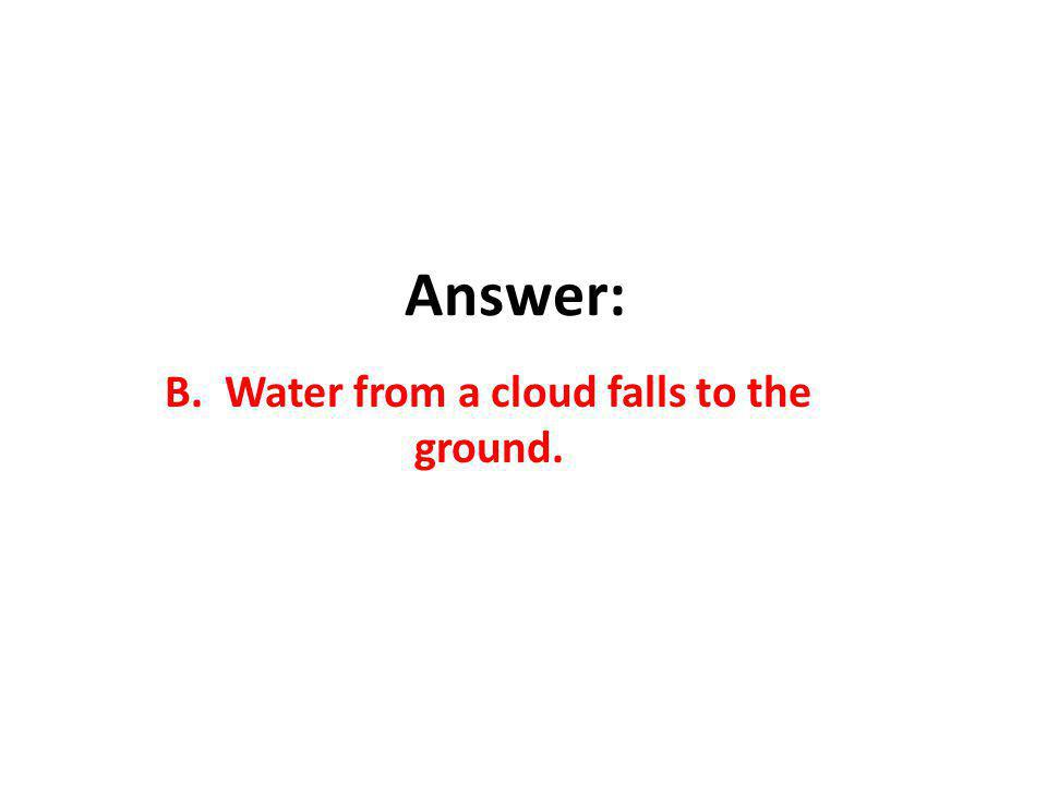 Answer: B. Water from a cloud falls to the ground.