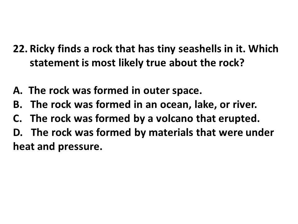 22.Ricky finds a rock that has tiny seashells in it. Which statement is most likely true about the rock? A. The rock was formed in outer space. B. The