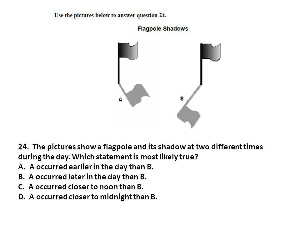 24. The pictures show a flagpole and its shadow at two different times during the day. Which statement is most likely true? A. A occurred earlier in t
