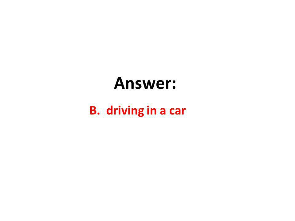 Answer: B. driving in a car