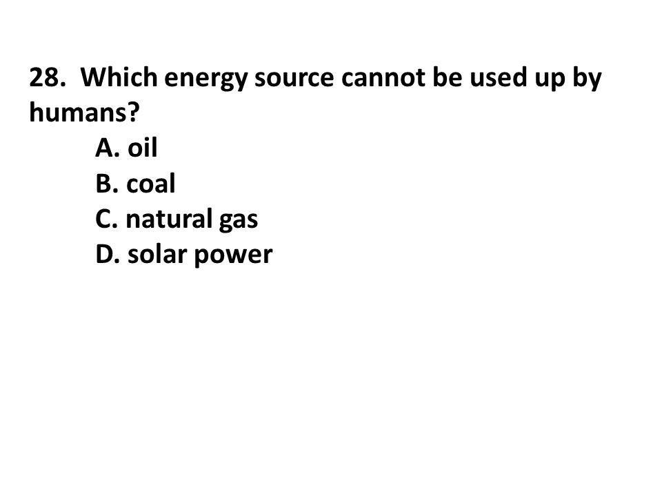 28. Which energy source cannot be used up by humans? A. oil B. coal C. natural gas D. solar power