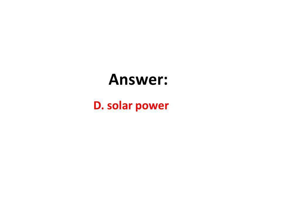 Answer: D. solar power