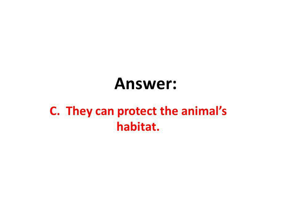 Answer: C. They can protect the animals habitat.