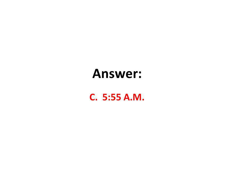 Answer: C. 5:55 A.M.