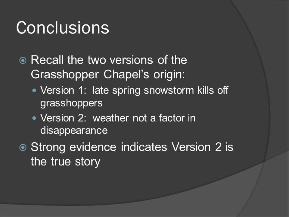 Conclusions Recall the two versions of the Grasshopper Chapels origin: Version 1: late spring snowstorm kills off grasshoppers Version 2: weather not a factor in disappearance Strong evidence indicates Version 2 is the true story