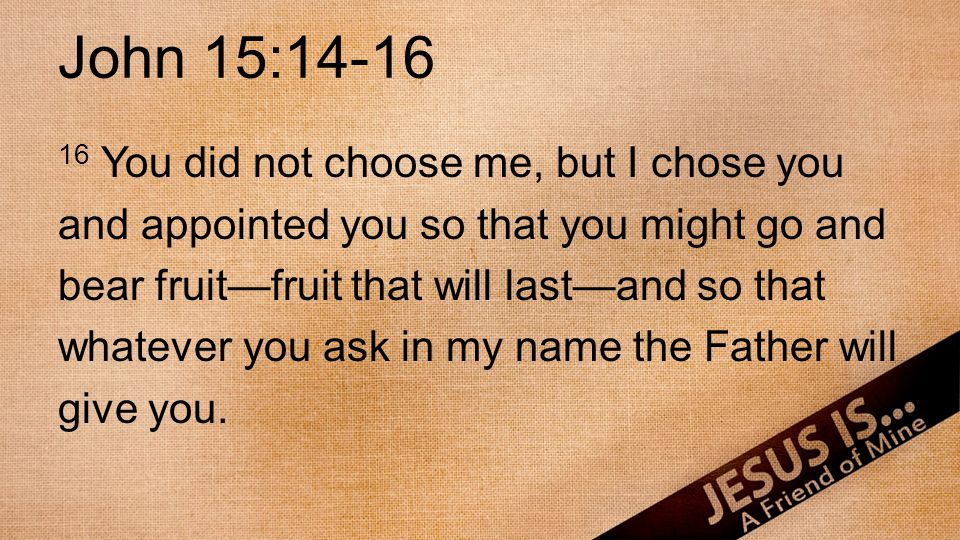 John 15:14-16 16 You did not choose me, but I chose you and appointed you so that you might go and bear fruitfruit that will lastand so that whatever you ask in my name the Father will give you.