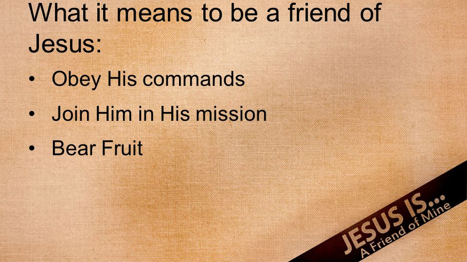 What it means to be a friend of Jesus: Obey His commands Join Him in His mission Bear Fruit