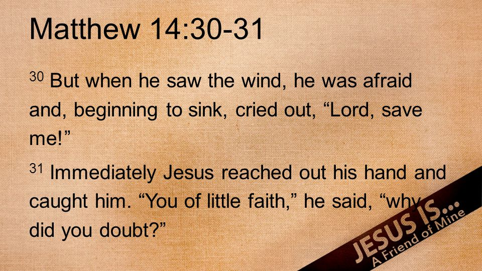 Matthew 14:30-31 30 But when he saw the wind, he was afraid and, beginning to sink, cried out, Lord, save me.