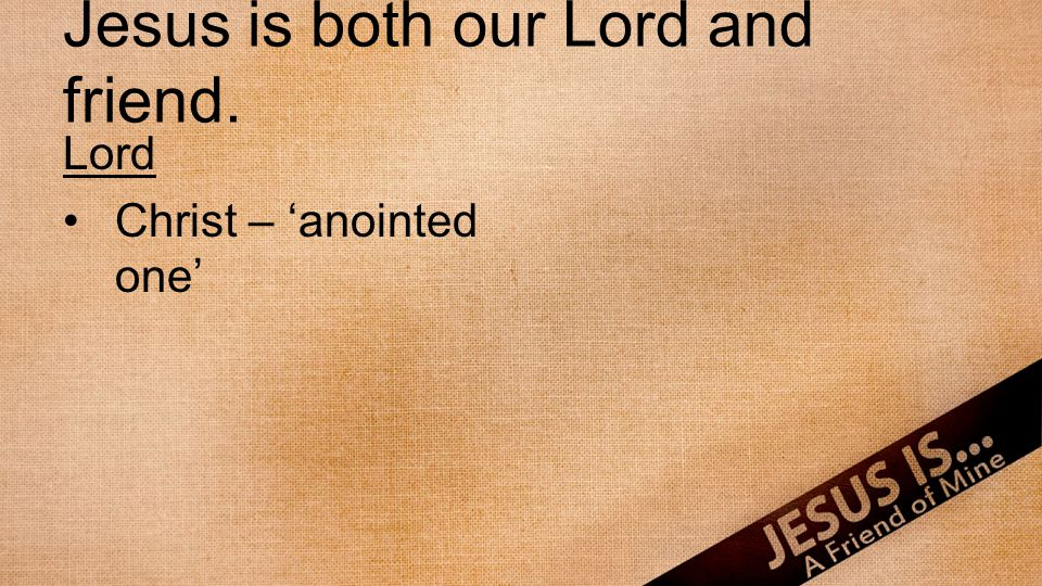 Jesus is both our Lord and friend. Lord Christ – anointed one