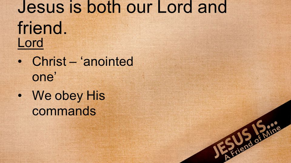 Jesus is both our Lord and friend. Lord Christ – anointed one We obey His commands