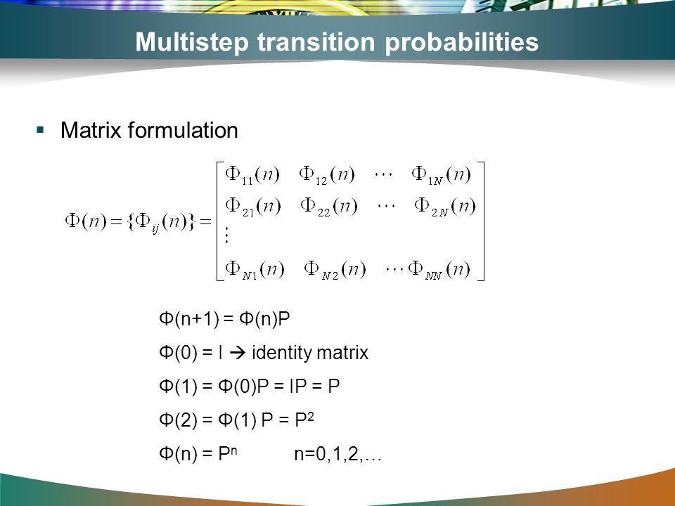 Multistep transition probabilities Matrix formulation Φ(n+1) = Φ(n)P Φ(0) = I identity matrix Φ(1) = Φ(0)P = IP = P Φ(2) = Φ(1) P = P 2 Φ(n) = P n n=0