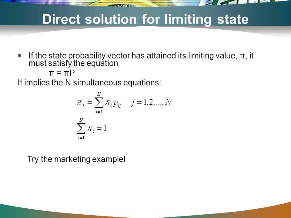 Direct solution for limiting state probabilities If the state probability vector has attained its limiting value, π, it must satisfy the equation π =