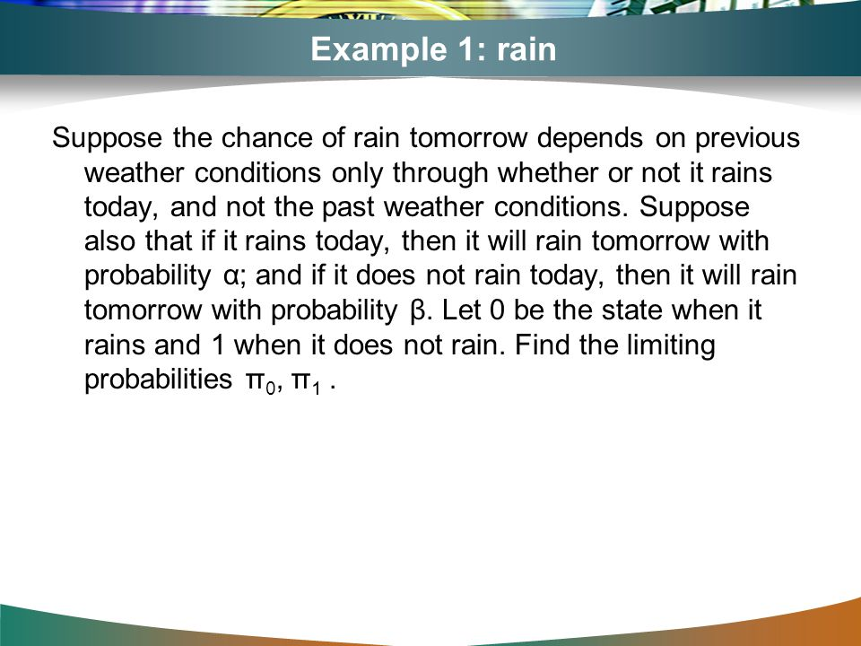 Example 1: rain Suppose the chance of rain tomorrow depends on previous weather conditions only through whether or not it rains today, and not the pas