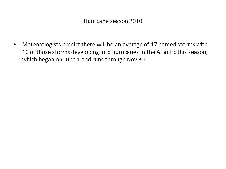 Hurricane season 2010 Meteorologists predict there will be an average of 17 named storms with 10 of those storms developing into hurricanes in the Atlantic this season, which began on June 1 and runs through Nov.30.