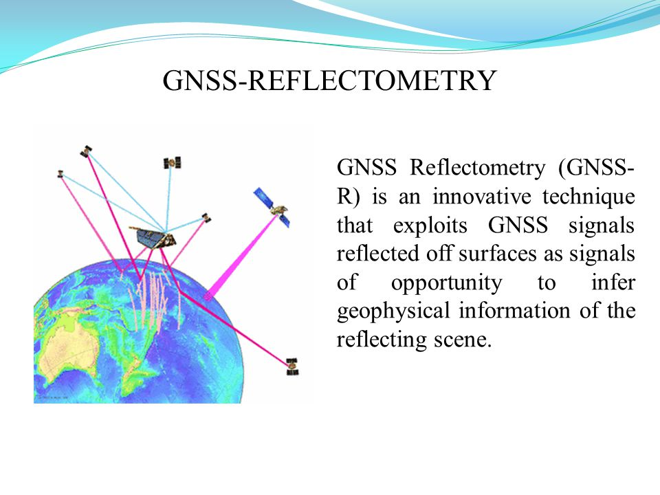 GNSS Reflectometry (GNSS- R) is an innovative technique that exploits GNSS signals reflected off surfaces as signals of opportunity to infer geophysical information of the reflecting scene.