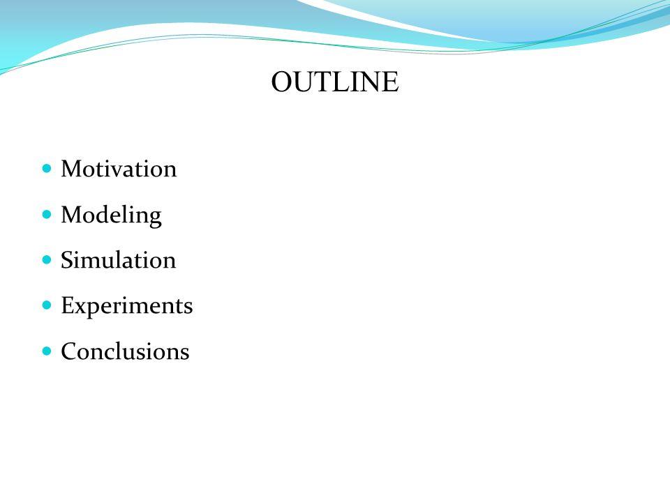 OUTLINE Motivation Modeling Simulation Experiments Conclusions