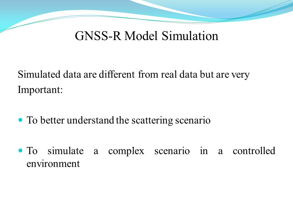 GNSS-R Model Simulation Simulated data are different from real data but are very Important: To better understand the scattering scenario To simulate a complex scenario in a controlled environment