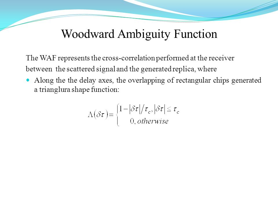 Woodward Ambiguity Function The WAF represents the cross-correlation performed at the receiver between the scattered signal and the generated replica, where Along the the delay axes, the overlapping of rectangular chips generated a trianglura shape function: