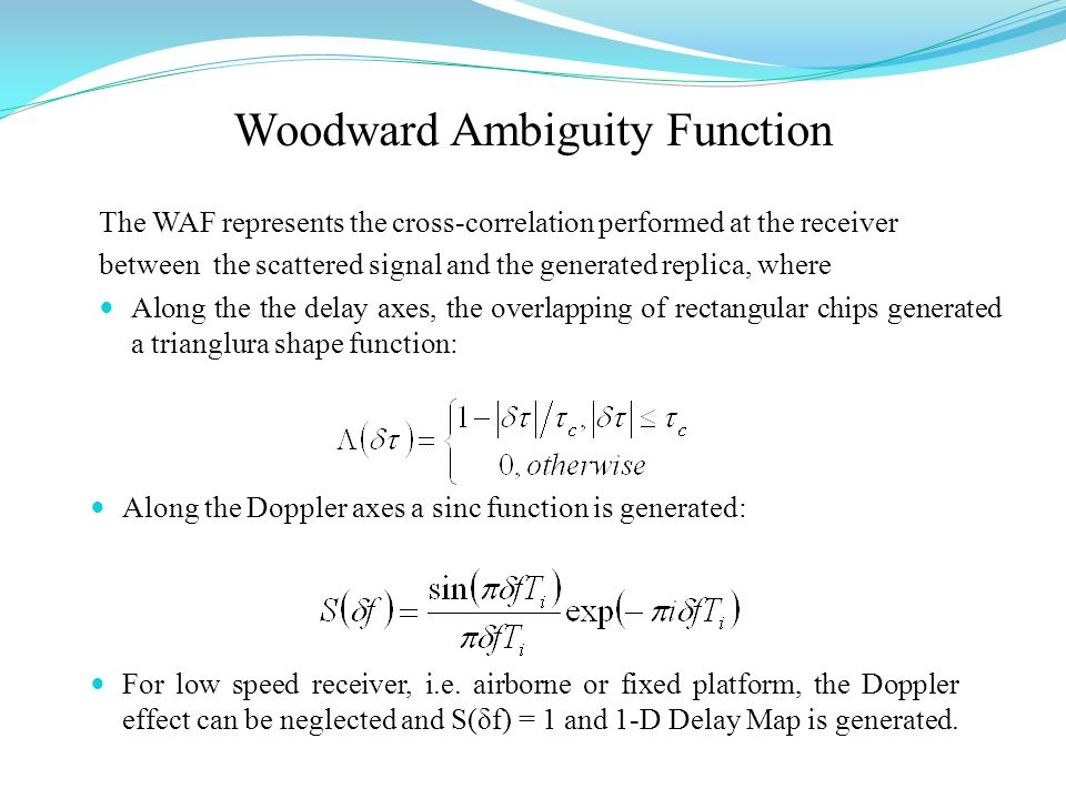 Woodward Ambiguity Function The WAF represents the cross-correlation performed at the receiver between the scattered signal and the generated replica, where Along the the delay axes, the overlapping of rectangular chips generated a trianglura shape function: Along the Doppler axes a sinc function is generated: For low speed receiver, i.e.