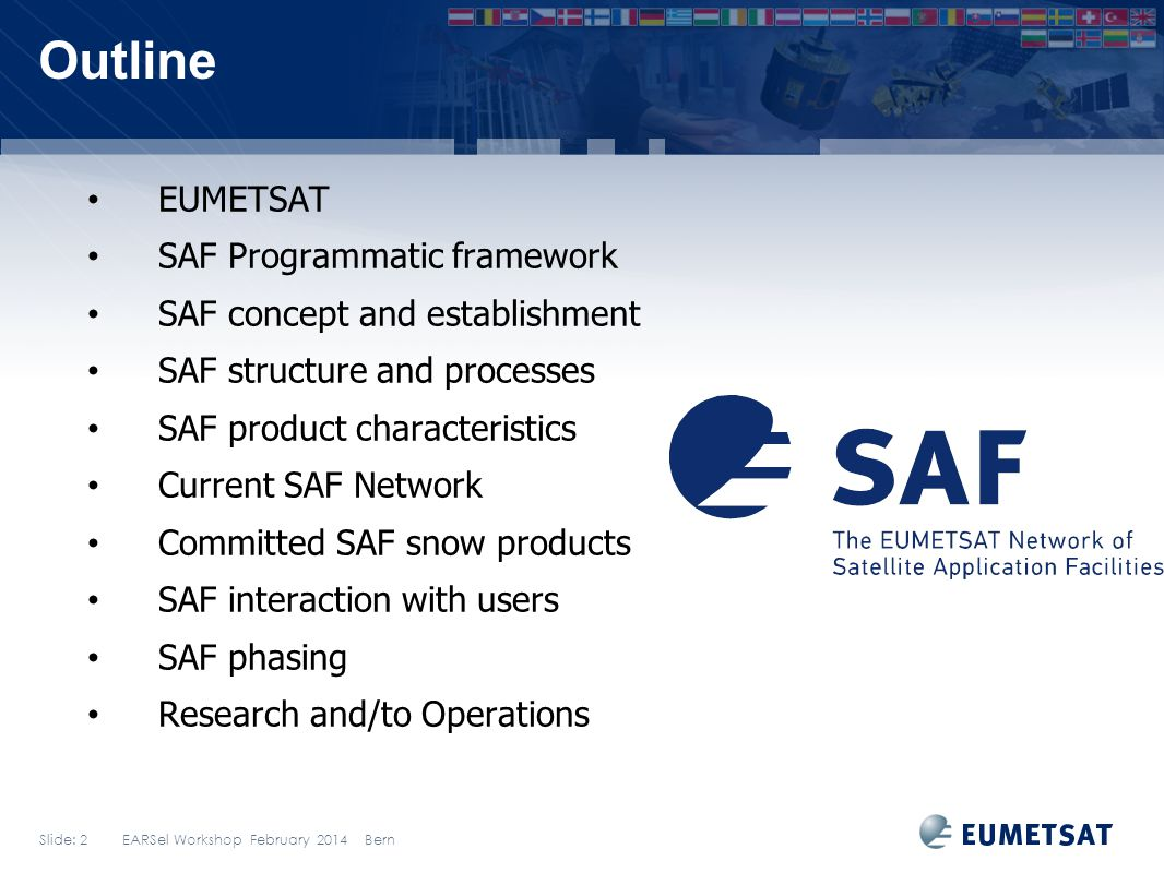 Slide: 2 EARSel Workshop February 2014 Bern Outline EUMETSAT SAF Programmatic framework SAF concept and establishment SAF structure and processes SAF product characteristics Current SAF Network Committed SAF snow products SAF interaction with users SAF phasing Research and/to Operations