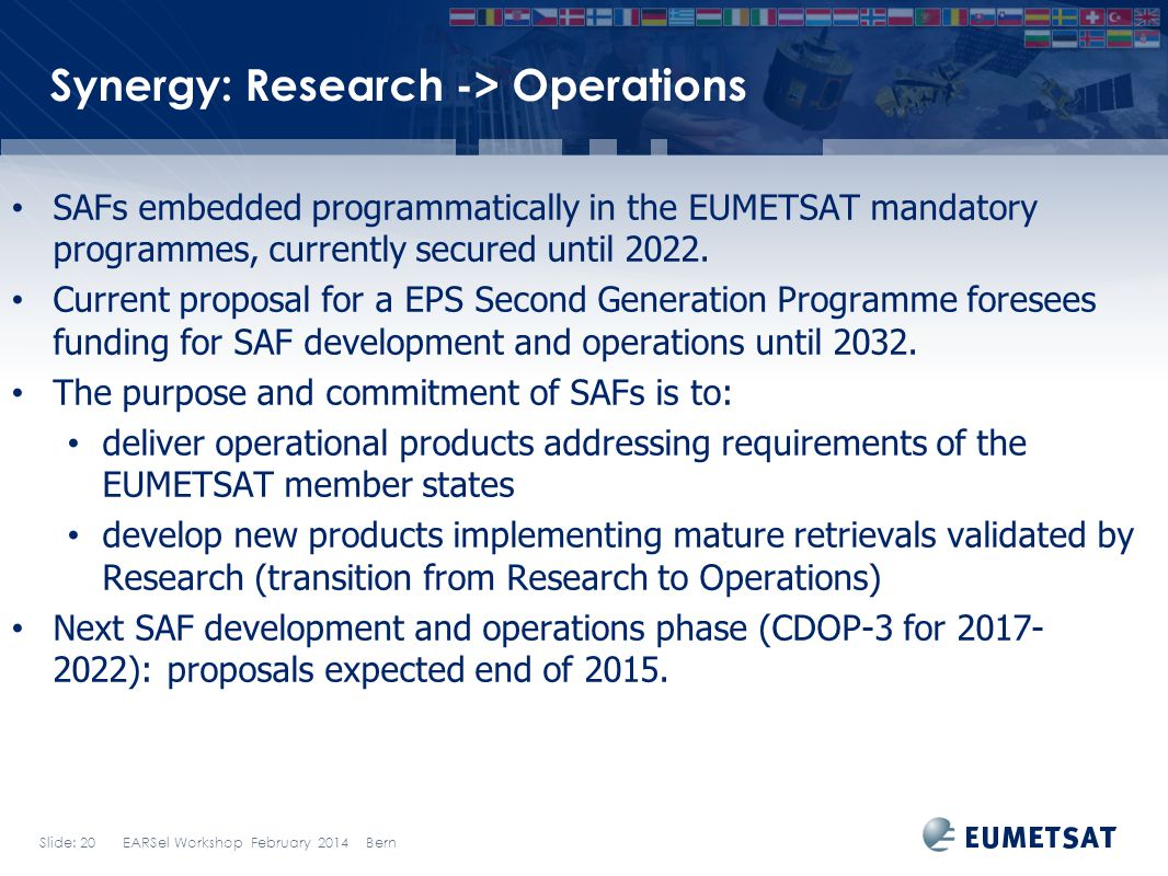 Slide: 20 EARSel Workshop February 2014 Bern Synergy: Research -> Operations SAFs embedded programmatically in the EUMETSAT mandatory programmes, curr