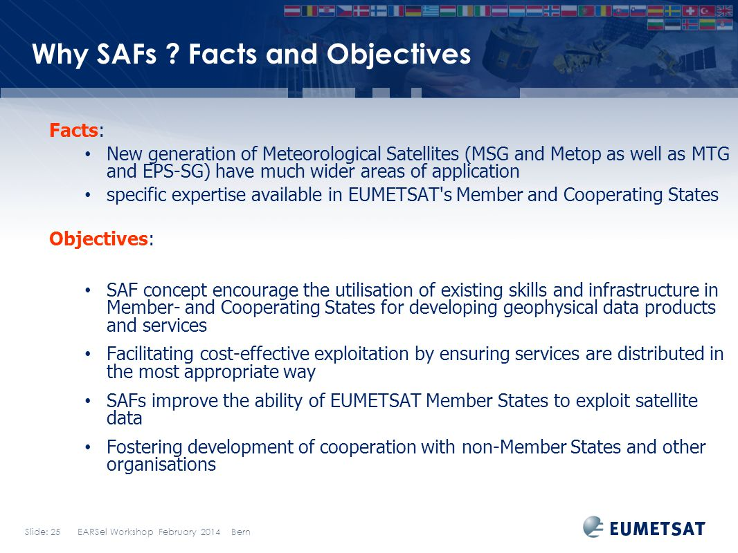 Slide: 25 EARSel Workshop February 2014 Bern Why SAFs ? Facts and Objectives Facts: New generation of Meteorological Satellites (MSG and Metop as well