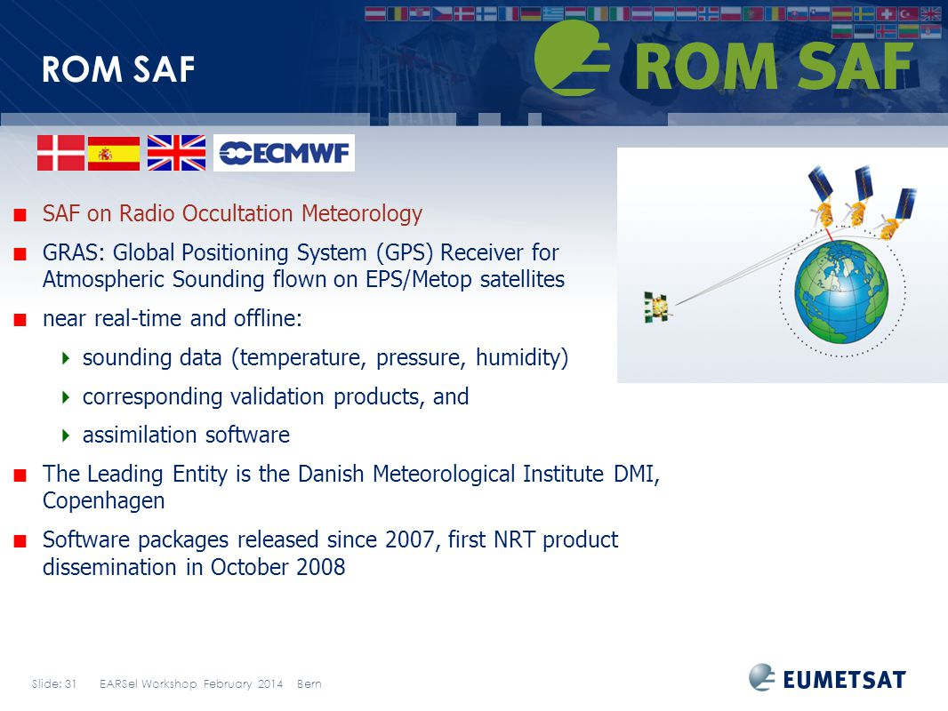 Slide: 31 EARSel Workshop February 2014 Bern ROM SAF SAF on Radio Occultation Meteorology GRAS: Global Positioning System (GPS) Receiver for Atmospheric Sounding flown on EPS/Metop satellites near real-time and offline: sounding data (temperature, pressure, humidity) corresponding validation products, and assimilation software The Leading Entity is the Danish Meteorological Institute DMI, Copenhagen Software packages released since 2007, first NRT product dissemination in October 2008
