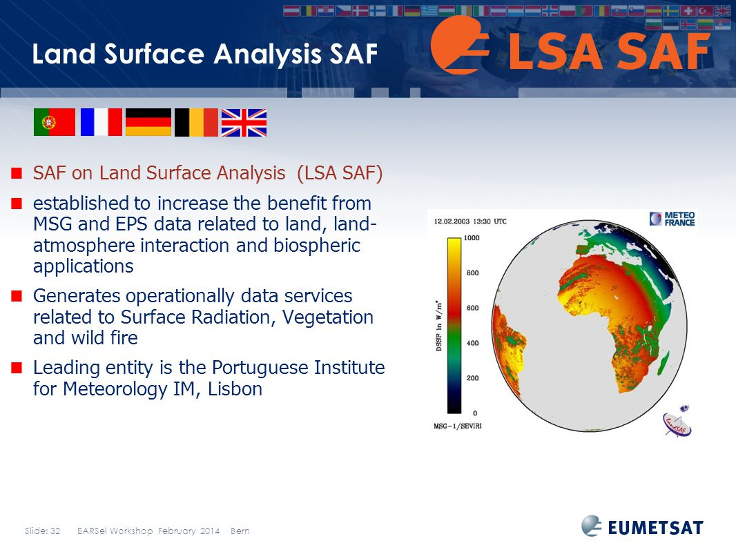 Slide: 32 EARSel Workshop February 2014 Bern Land Surface Analysis SAF SAF on Land Surface Analysis (LSA SAF) established to increase the benefit from