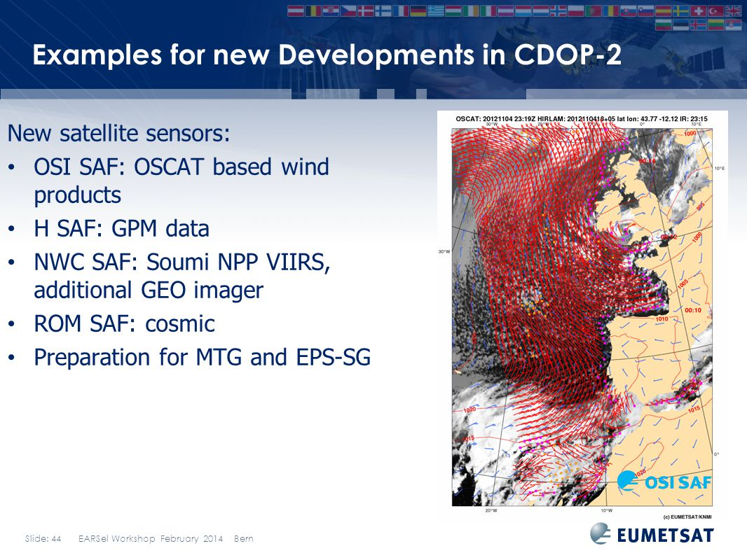 Slide: 44 EARSel Workshop February 2014 Bern Examples for new Developments in CDOP-2 New satellite sensors: OSI SAF: OSCAT based wind products H SAF: GPM data NWC SAF: Soumi NPP VIIRS, additional GEO imager ROM SAF: cosmic Preparation for MTG and EPS-SG