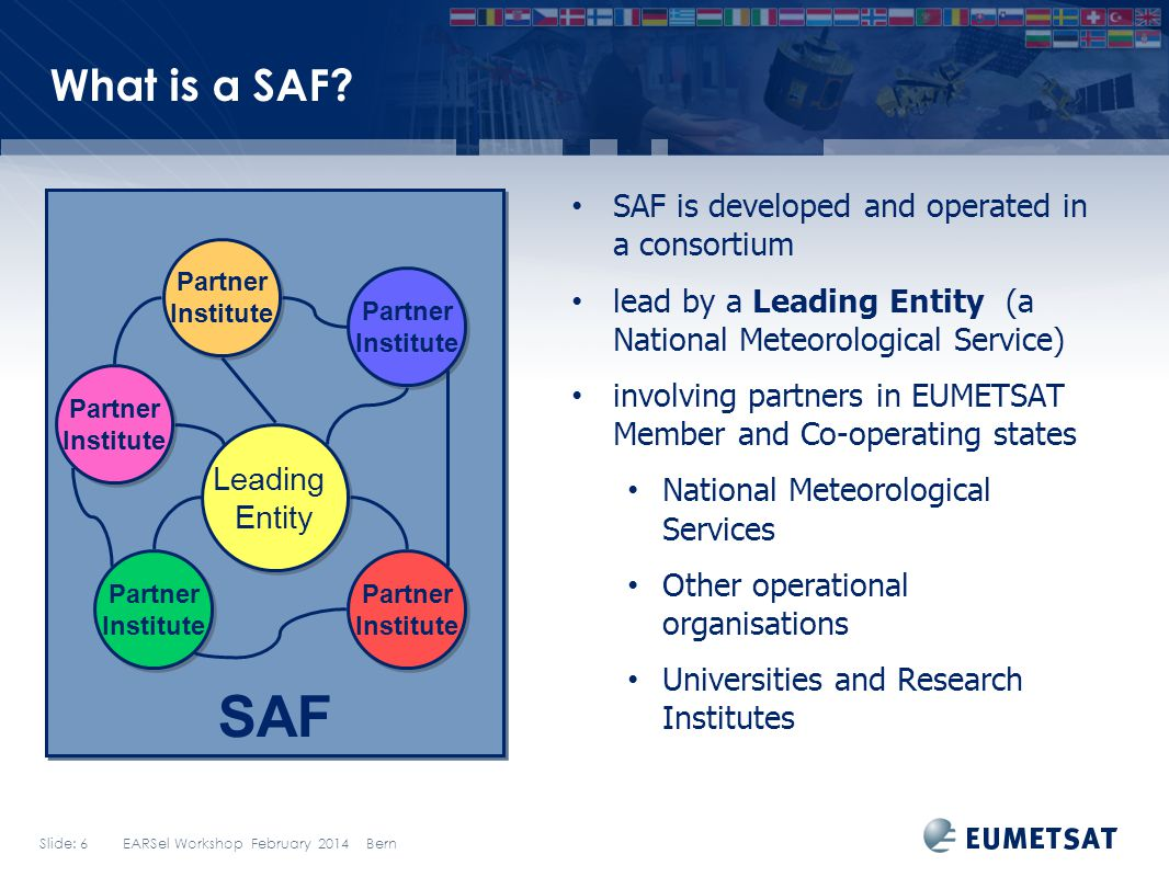 Slide: 6 EARSel Workshop February 2014 Bern What is a SAF? SAF is developed and operated in a consortium lead by a Leading Entity (a National Meteorol