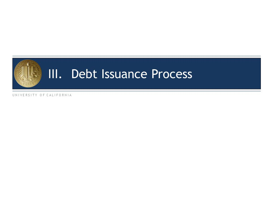 U N I V E R S I T Y O F C A L I F O R N I A III.Debt Issuance Process