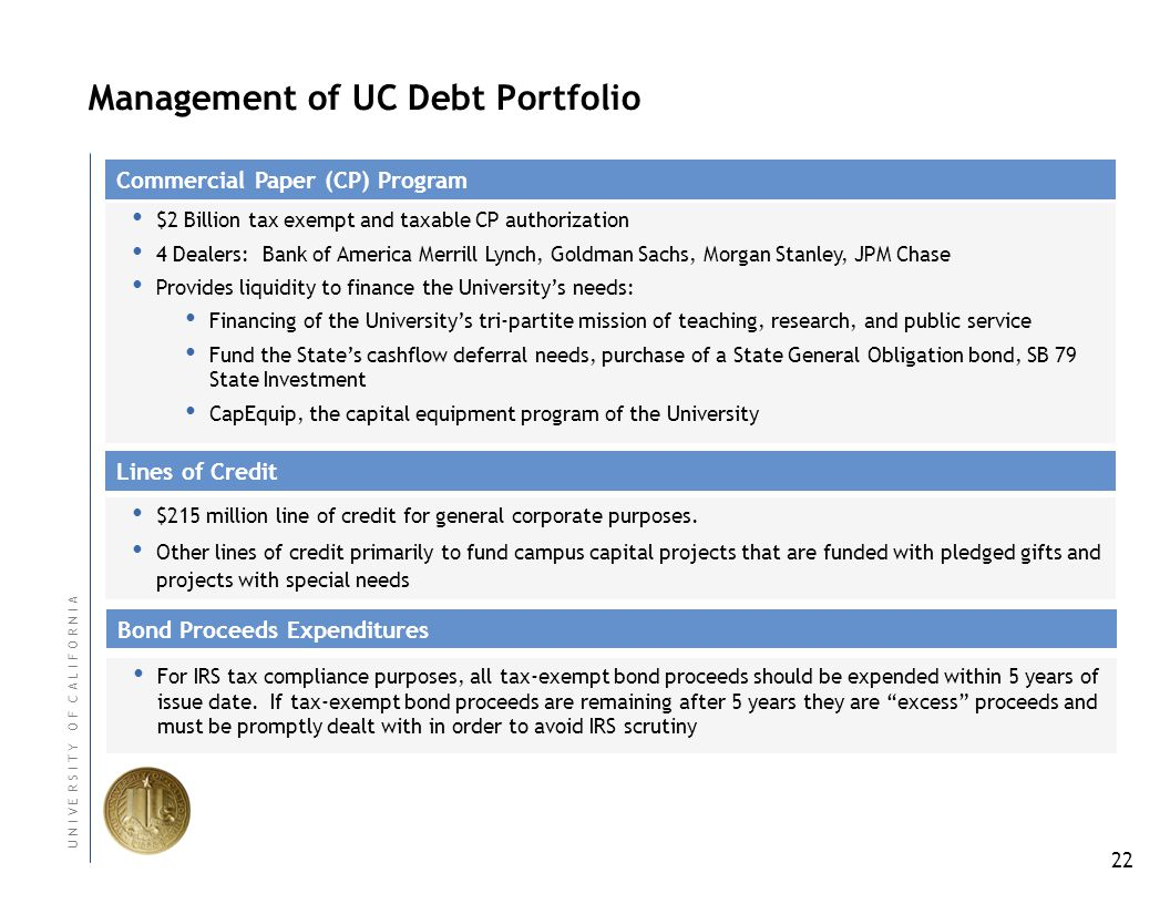 22 U N I V E R S I T Y O F C A L I F O R N I A Management of UC Debt Portfolio $2 Billion tax exempt and taxable CP authorization 4 Dealers: Bank of America Merrill Lynch, Goldman Sachs, Morgan Stanley, JPM Chase Provides liquidity to finance the Universitys needs: Financing of the Universitys tri-partite mission of teaching, research, and public service Fund the States cashflow deferral needs, purchase of a State General Obligation bond, SB 79 State Investment CapEquip, the capital equipment program of the University Commercial Paper (CP) Program Lines of Credit Bond Proceeds Expenditures For IRS tax compliance purposes, all tax-exempt bond proceeds should be expended within 5 years of issue date.