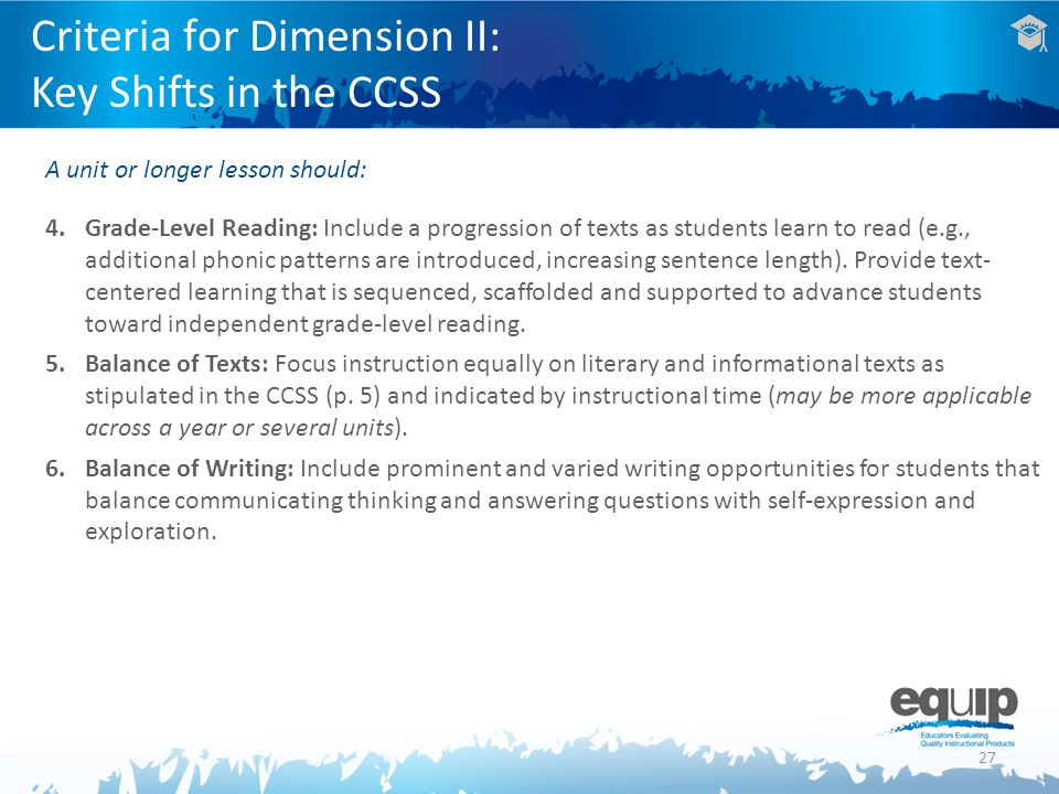 27 Criteria for Dimension II: Key Shifts in the CCSS A unit or longer lesson should: 4.Grade-Level Reading: Include a progression of texts as students